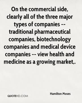 Hamilton Moses - On the commercial side, clearly all of the three major types of companies -- traditional pharmaceutical companies, biotechnology companies and medical device companies -- view health and medicine as a growing market.