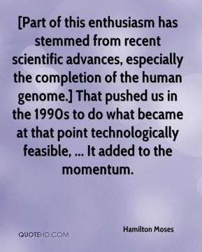Hamilton Moses - [Part of this enthusiasm has stemmed from recent scientific advances, especially the completion of the human genome.] That pushed us in the 1990s to do what became at that point technologically feasible, ... It added to the momentum.