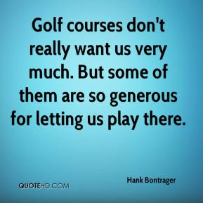 Hank Bontrager - Golf courses don't really want us very much. But some of them are so generous for letting us play there.