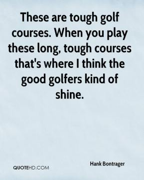 These are tough golf courses. When you play these long, tough courses that's where I think the good golfers kind of shine.