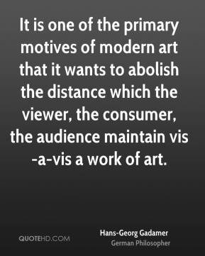Hans-Georg Gadamer - It is one of the primary motives of modern art that it wants to abolish the distance which the viewer, the consumer, the audience maintain vis-a-vis a work of art.