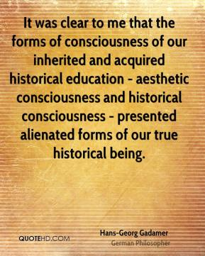 Hans-Georg Gadamer - It was clear to me that the forms of consciousness of our inherited and acquired historical education - aesthetic consciousness and historical consciousness - presented alienated forms of our true historical being.
