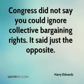 Harry Edwards - Congress did not say you could ignore collective bargaining rights. It said just the opposite.
