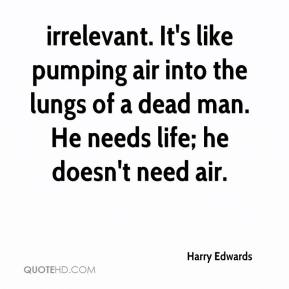 Harry Edwards - irrelevant. It's like pumping air into the lungs of a dead man. He needs life; he doesn't need air.