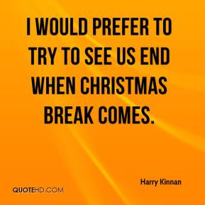 I would prefer to try to see us end when Christmas break comes.