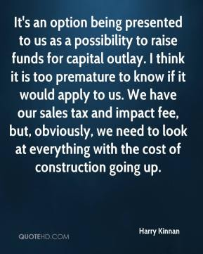 It's an option being presented to us as a possibility to raise funds for capital outlay. I think it is too premature to know if it would apply to us. We have our sales tax and impact fee, but, obviously, we need to look at everything with the cost of construction going up.