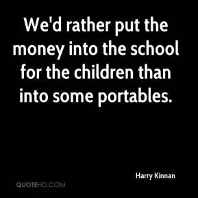 Harry Kinnan - We'd rather put the money into the school for the children than into some portables.