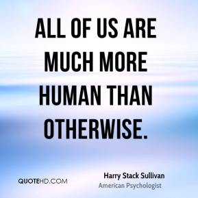 All of us are much more human than otherwise.