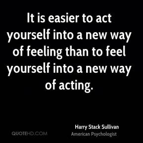 It is easier to act yourself into a new way of feeling than to feel yourself into a new way of acting.