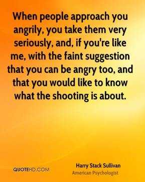 Harry Stack Sullivan - When people approach you angrily, you take them very seriously, and, if you're like me, with the faint suggestion that you can be angry too, and that you would like to know what the shooting is about.