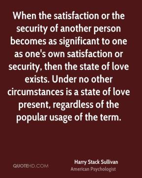 When the satisfaction or the security of another person becomes as significant to one as one's own satisfaction or security, then the state of love exists. Under no other circumstances is a state of love present, regardless of the popular usage of the term.