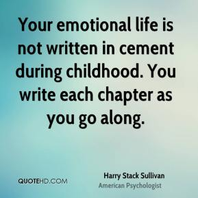 Harry Stack Sullivan - Your emotional life is not written in cement during childhood. You write each chapter as you go along.