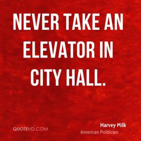 Harvey Milk - Never take an elevator in city hall.