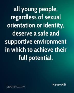 Harvey Milk - all young people, regardless of sexual orientation or identity, deserve a safe and supportive environment in which to achieve their full potential.