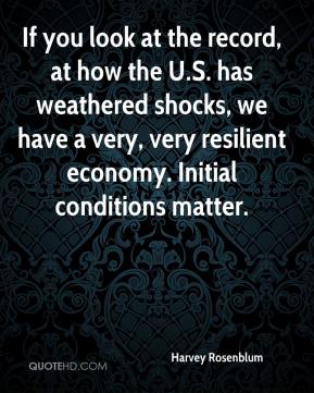 Harvey Rosenblum - If you look at the record, at how the U.S. has weathered shocks, we have a very, very resilient economy. Initial conditions matter.