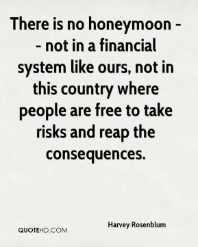 There is no honeymoon -- not in a financial system like ours, not in this country where people are free to take risks and reap the consequences.