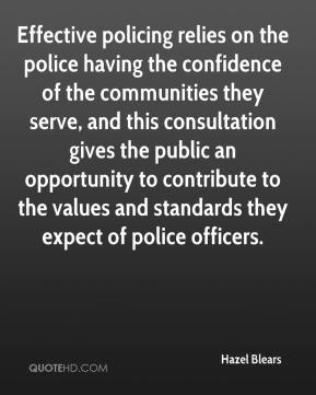 Hazel Blears - Effective policing relies on the police having the confidence of the communities they serve, and this consultation gives the public an opportunity to contribute to the values and standards they expect of police officers.
