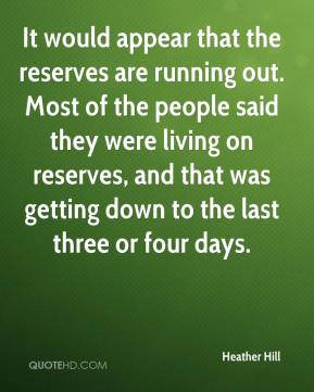 Heather Hill - It would appear that the reserves are running out. Most of the people said they were living on reserves, and that was getting down to the last three or four days.