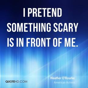 I pretend something scary is in front of me.