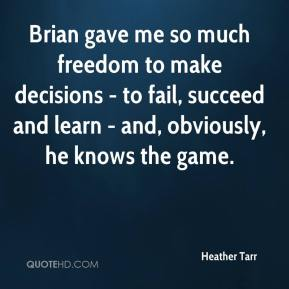 Heather Tarr - Brian gave me so much freedom to make decisions - to fail, succeed and learn - and, obviously, he knows the game.
