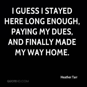 Heather Tarr - I guess I stayed here long enough, paying my dues, and finally made my way home.