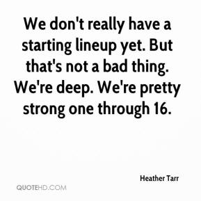 Heather Tarr - We don't really have a starting lineup yet. But that's not a bad thing. We're deep. We're pretty strong one through 16.