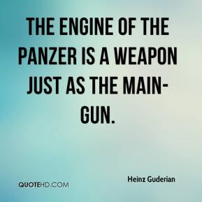 Heinz Guderian - The engine of the Panzer is a weapon just as the main-gun.