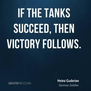Heinz Guderian - If the tanks succeed, then victory follows.