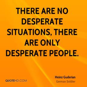 Heinz Guderian - There are no desperate situations, there are only desperate people.