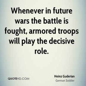 Whenever in future wars the battle is fought, armored troops will play the decisive role.