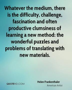 Helen Frankenthaler - Whatever the medium, there is the difficulty, challenge, fascination and often productive clumsiness of learning a new method: the wonderful puzzles and problems of translating with new materials.
