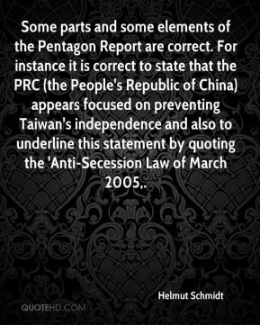 Helmut Schmidt - Some parts and some elements of the Pentagon Report are correct. For instance it is correct to state that the PRC (the People's Republic of China) appears focused on preventing Taiwan's independence and also to underline this statement by quoting the 'Anti-Secession Law of March 2005.