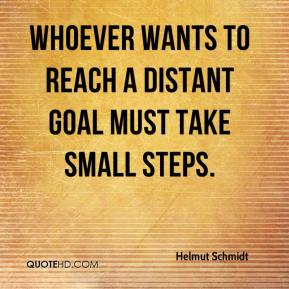 Helmut Schmidt - Whoever wants to reach a distant goal must take small steps.