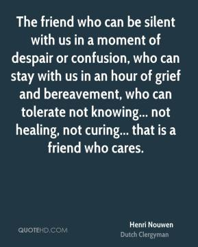 Henri Nouwen - The friend who can be silent with us in a moment of despair or confusion, who can stay with us in an hour of grief and bereavement, who can tolerate not knowing... not healing, not curing... that is a friend who cares.