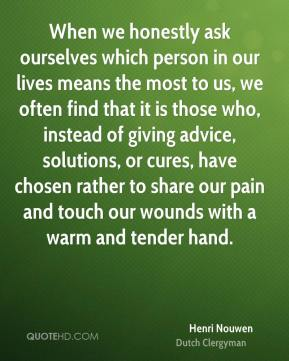 When we honestly ask ourselves which person in our lives means the most to us, we often find that it is those who, instead of giving advice, solutions, or cures, have chosen rather to share our pain and touch our wounds with a warm and tender hand.