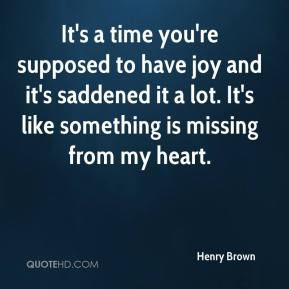 It's a time you're supposed to have joy and it's saddened it a lot. It's like something is missing from my heart.