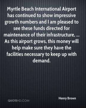 Myrtle Beach International Airport has continued to show impressive growth numbers and I am pleased to see these funds directed for maintenance of their infrastructure, ... As this airport grows, this money will help make sure they have the facilities necessary to keep up with demand.