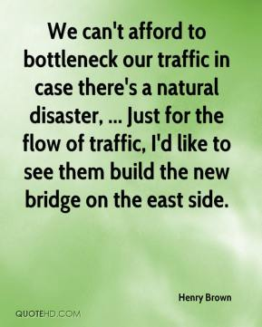 We can't afford to bottleneck our traffic in case there's a natural disaster, ... Just for the flow of traffic, I'd like to see them build the new bridge on the east side.
