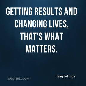 Getting results and changing lives, that's what matters.