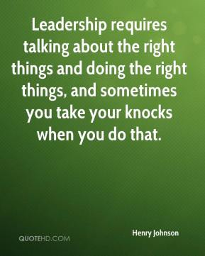 Leadership requires talking about the right things and doing the right things, and sometimes you take your knocks when you do that.