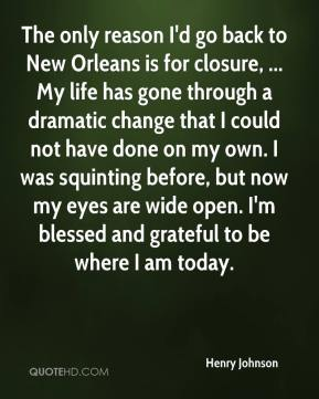 Henry Johnson - The only reason I'd go back to New Orleans is for closure, ... My life has gone through a dramatic change that I could not have done on my own. I was squinting before, but now my eyes are wide open. I'm blessed and grateful to be where I am today.