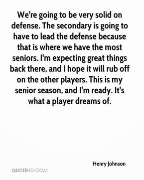 We're going to be very solid on defense. The secondary is going to have to lead the defense because that is where we have the most seniors. I'm expecting great things back there, and I hope it will rub off on the other players. This is my senior season, and I'm ready. It's what a player dreams of.