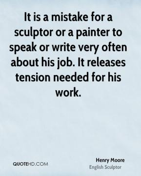 Henry Moore - It is a mistake for a sculptor or a painter to speak or write very often about his job. It releases tension needed for his work.