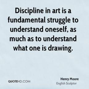 Henry Moore - Discipline in art is a fundamental struggle to understand oneself, as much as to understand what one is drawing.