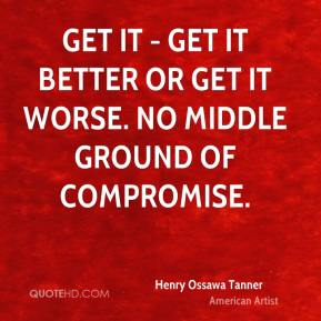 Get it - get it better or get it worse. No middle ground of compromise.