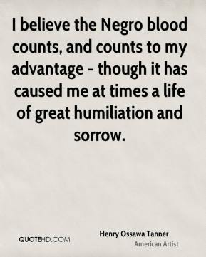I believe the Negro blood counts, and counts to my advantage - though it has caused me at times a life of great humiliation and sorrow.