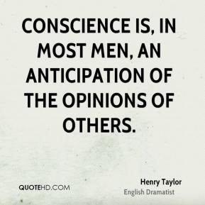 Henry Taylor - Conscience is, in most men, an anticipation of the opinions of others.