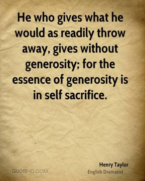 Henry Taylor - He who gives what he would as readily throw away, gives without generosity; for the essence of generosity is in self sacrifice.