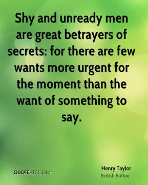 Henry Taylor - Shy and unready men are great betrayers of secrets: for there are few wants more urgent for the moment than the want of something to say.