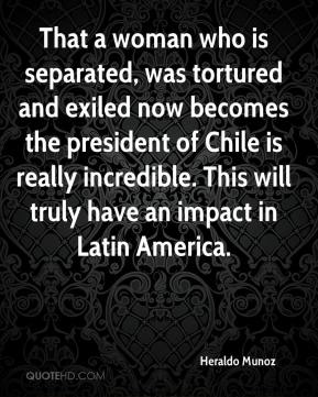 Heraldo Munoz - That a woman who is separated, was tortured and exiled now becomes the president of Chile is really incredible. This will truly have an impact in Latin America.